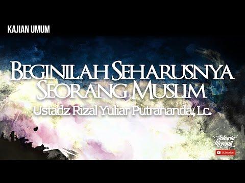 Kajian Islam : Beginilah Seharusnya Seorang Muslim - Ustadz Rizal Yuliar Putrananda, Lc