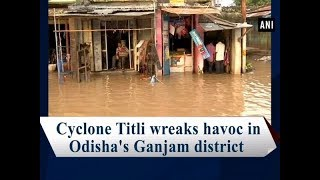 Cyclone Titli wreaks havoc in Odisha's Ganjam district - #Odisha News