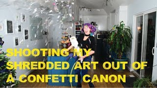 I shredded my art and shot it out of a confetti cannon.