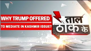 Taal Thok Ke: Why Donald Trump is offering to 'mediate' on Kashmir dispute?
