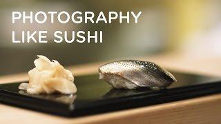 PHOTOGRAPHY IS LIKE SUSHI