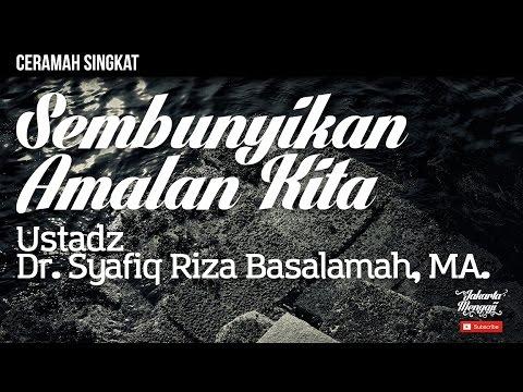 Sembunyikan Amalan Kita - Ustadz Dr. Syafiq Riza Basalamah, MA.