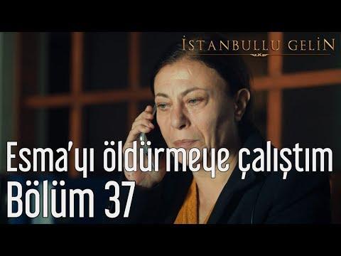 İstanbullu Gelin 37. Bölüm - Esma'yı Öldürmeye Çalıştım
