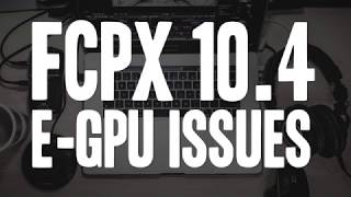 FCPX 10.4 has eGPU issues - NOT fully Supported