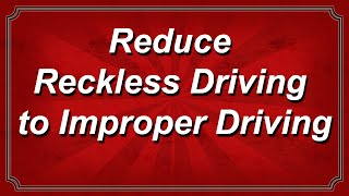 Reduce Reckless Driving to Improper Driving