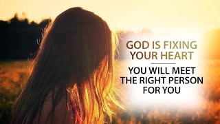 GOD IS FIXING YOUR HEART | YOU WILL MEET THE RIGHT PERSON FOR YOU - Powerful Relationship Video
