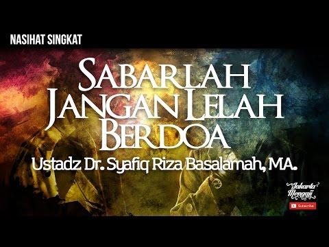Sabarlah, Jangan Lelah Berdoa  - Ustadz Dr. Syafiq Riza Basalamah, MA.