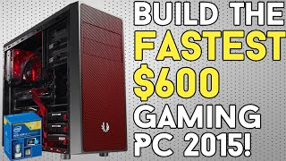 BUILD THE FASTEST $600 Gaming PC 2015!
