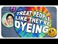 Treat People Like They're Dyeing!