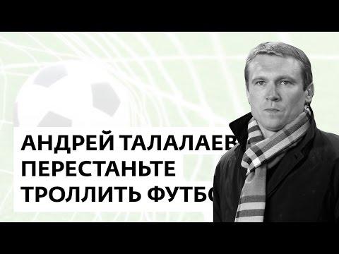 Андрей Талалаев: Перестаньте троллить футбол