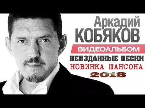 АРКАДИЙ КОБЯКОВ - НОВЫЕ НЕИЗДАННЫЕ ПЕСНИ | НОВИНКА ШАНСОНА 2018