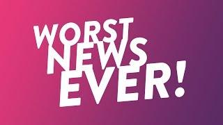 Worst News Ever!