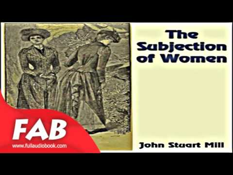 the subjection of women essay Would exhibit were they never influenced by a social environment john stuart mill, in his the subjection of women, asserts this view: the artificial.