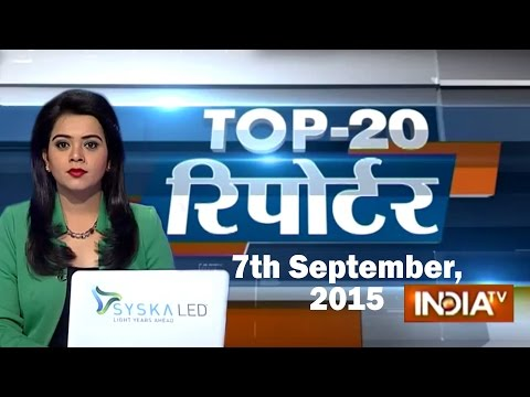 India TV News: Top 20 Reporter September 7, 2015 - India Tv