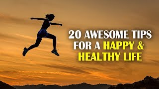 20 AWESOME TIPS for a HAPPY and HEALTHY LIFE | CHANGE YOUR LIFE NOW !!