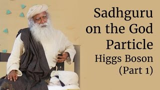 Sadhguru on the God Particle - Higgs Boson (Part 1)