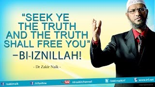 "Dr Zakir Naik- ""Seek ye the Truth and the Truth shall free You"" - Bi'iznillah!"