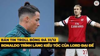 Bản Tin Troll Bóng Đá 31/12: Ronaldo để kiểu tóc của LORD Đại Đế