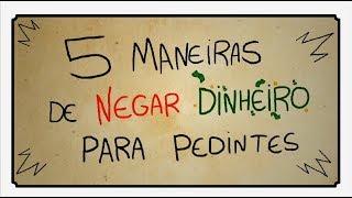 5 MANEIRAS DE NEGAR DINHEIRO PARA PEDINTES