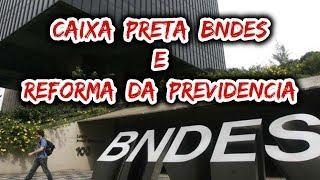 CAIXA PRETA DO BNDES & REFORMA DA PREVIDÊNCIA!