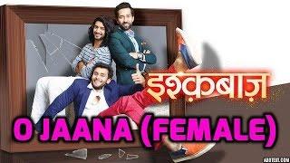 O Jaana Full Song (Female Version) Ishqbaaz - Star Plus