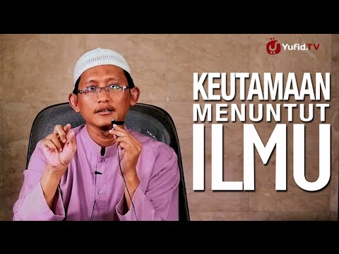 Ceramah Islam: Keutamaan Menuntut Ilmu - Ustadz Abu Yahya Badru Salam, Lc