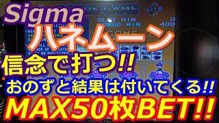 【メダルゲーム】Sigma ハネムーン MAX50枚BET!! 信念で打つ!! おのずと結果は付いてくる!!(2018.05.21)