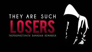 They Are Such Losers- Powerful Ramadan Reminder