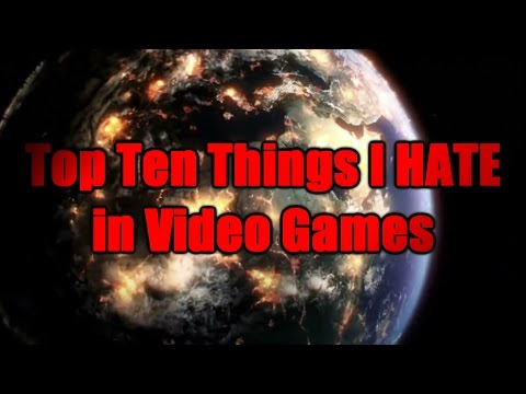 Top Ten Things I Hate in Video Games