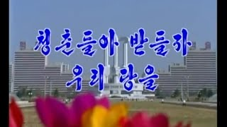 [DPRK Music] Young People, Uphold Our Party! / 청춘들아 받들자 우리 당을