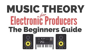 Music Theory for Electronic Producers - The Beginners Guide
