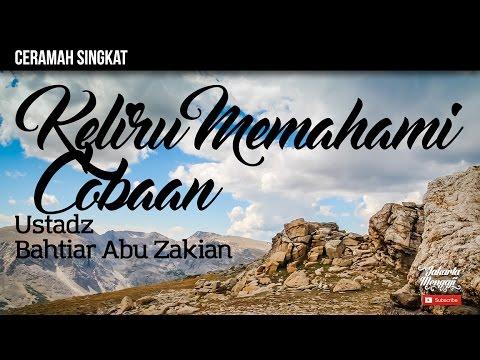 Keliru Memahami Cobaan - Ustadz Bahtiar Abu Zakian