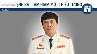 Khởi tố bị can, lệnh bắt tạm giam một thiếu tướng? | VTC1