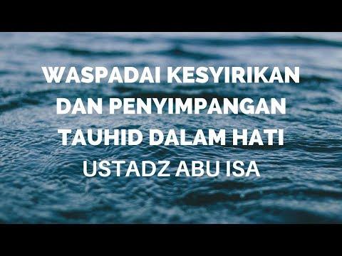 Ustadz Abu Isa - Waspadai Kesyirikan dan Penyimpangan Tauhid Dalam Hati