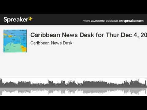 Caribbean News Desk for Thur Dec 4, 2014 (made with Spreaker)