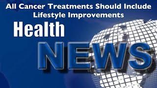 Today's HealthNews For You - All Cancer Treatments Should Include Lifestyle Improvements
