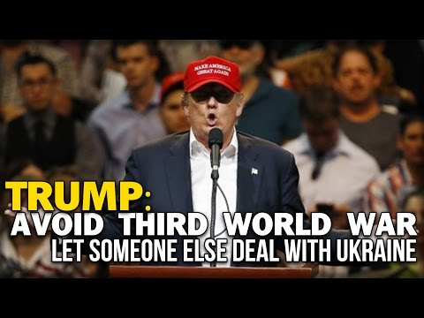 TRUMP: AVOID THIRD WORLD WAR LET SOMEONE ELSE DEAL WITH UKRAINE