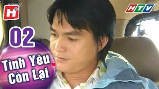 Tình Yêu Còn Lại - Tập 02 | HTV Phim Tình Cảm Việt Nam Hay Nhất 2018