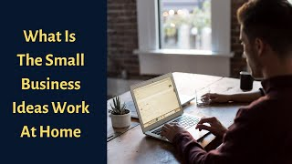 What Is The Small Business Ideas Work At Home
