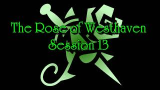Rose of Westhaven - Session 13 [ abridged ]