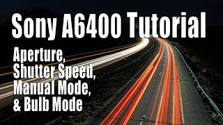 Sony A6400 Tutorial - Aperture, Shutter Speed, Manual Mode, and Bulb Mode