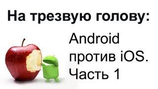 На трезвую голову: Android против iOS (Часть 1)