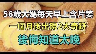 56歲大媽每天早上含片姜,一個月後出現2大奇迹,後悔知道太晚!