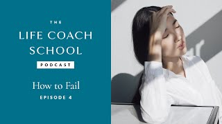 The Life Coach School Podcast Episode #4: How to Fail