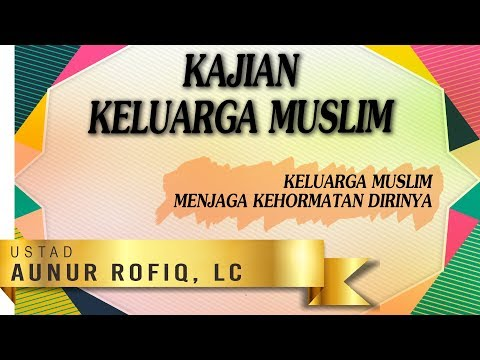 Keluarga Muslim Menjaga Kehormatan Dirinya - Ustadz Aunur Rofiq Ghufron, Lc