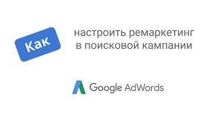 Управление аккаунтом AdWords: Как настроить ремаркетинг в поисковой кампании?