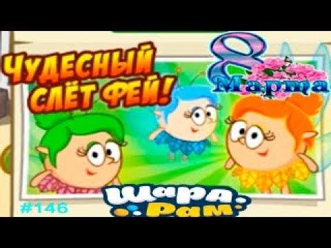 Смешарики Шарарам #146 Поздравление с 8 МАРТА и Чудесный Слёт ФЕЙ Детское игровое Видео