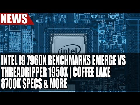 Intel I9 7960X Benchmarks Emerge Vs ThreadRipper 1950X | Coffee Lake 8700K Specs & More