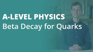 Beta Decay for Quarks | A-level Physics | AQA, OCR, Edexcel