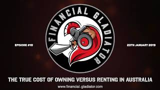 Financial Gladiator - Episode 10 - The True Cost of Owning versus Renting in Australia
